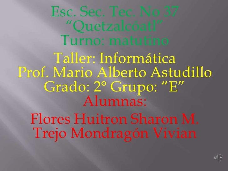 """Esc. Sec. Tec. No 37        """"Quetzalcóatl""""       Turno: matutino      Taller: InformáticaProf. Mario Alberto Astudillo    ..."""