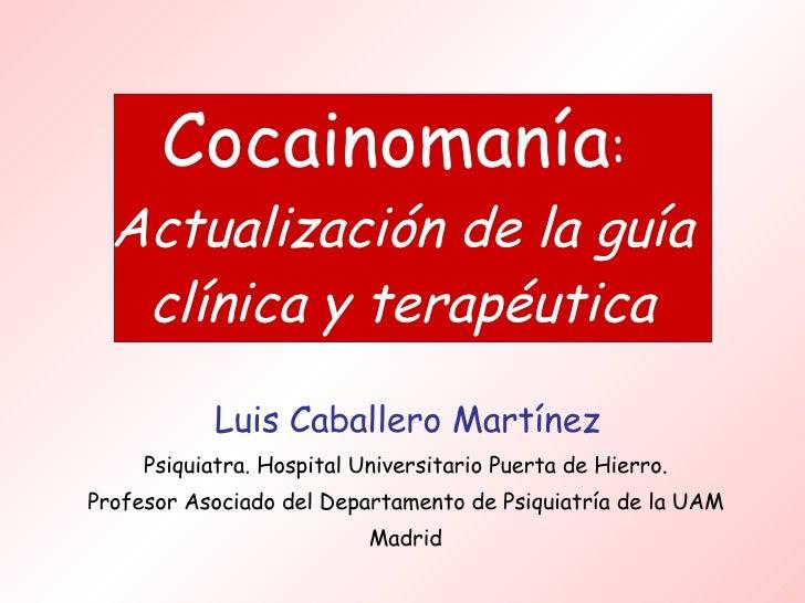 Cocainomanía :  Actualización de la guía clínica y terapéutica <ul><li>Luis Caballero Martínez </li></ul><ul><li>Psiquiatr...