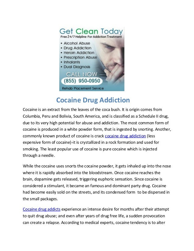 Cocaine Drug AddictionCocaine is an extract from the leaves of the coca bush. It is origin comes fromColumbia, Peru and Bo...