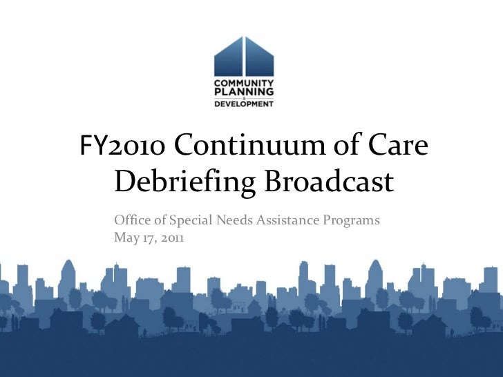 FY2010 Continuum of Care  Debriefing Broadcast  Office of Special Needs Assistance Programs  May 17, 2011