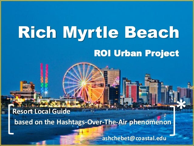Rich Myrtle Beach * ROI Urban Project Resort Local Guide based on the Hashtags-Over-The-Air phenomenon ashchebet@coastal.e...