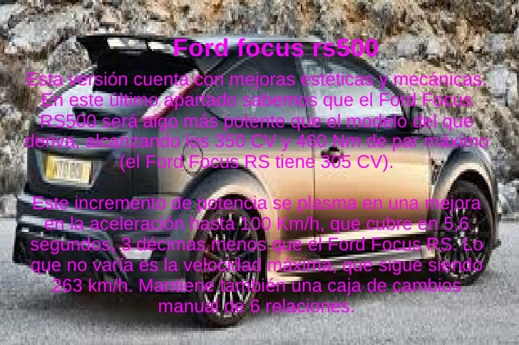 Ford focus rs500Esta versión cuenta con mejoras estéticas y mecánicas.  En este último apartado sabemos que el Ford Focus ...