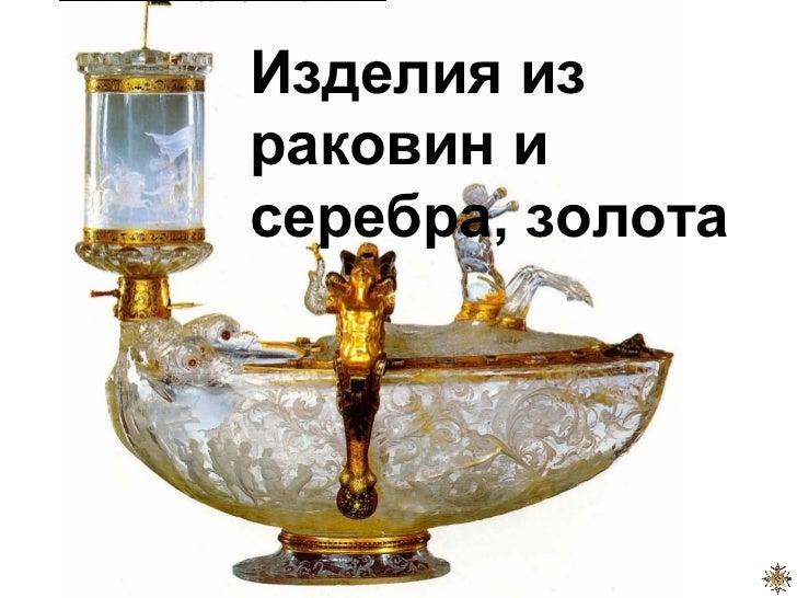 Изделия израковин исеребра, золота