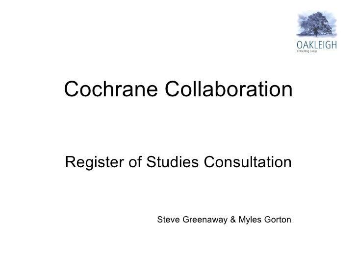 Cochrane Collaboration Register of Studies Consultation Steve Greenaway & Myles Gorton