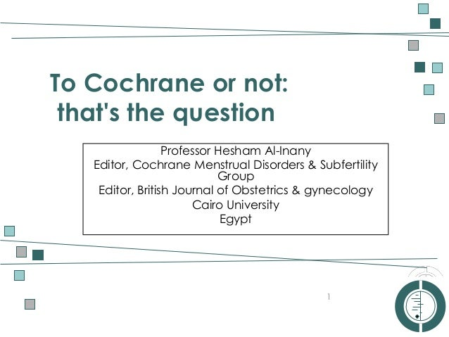 AUSTRALASIAN COCHRANE CENTRE To Cochrane or not: that's the question 1 Professor Hesham Al-Inany Editor, Cochrane Menstrua...