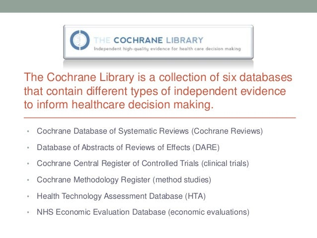 The Cochrane Library is a collection of six databasesthat contain different types of independent evidenceto inform healthc...