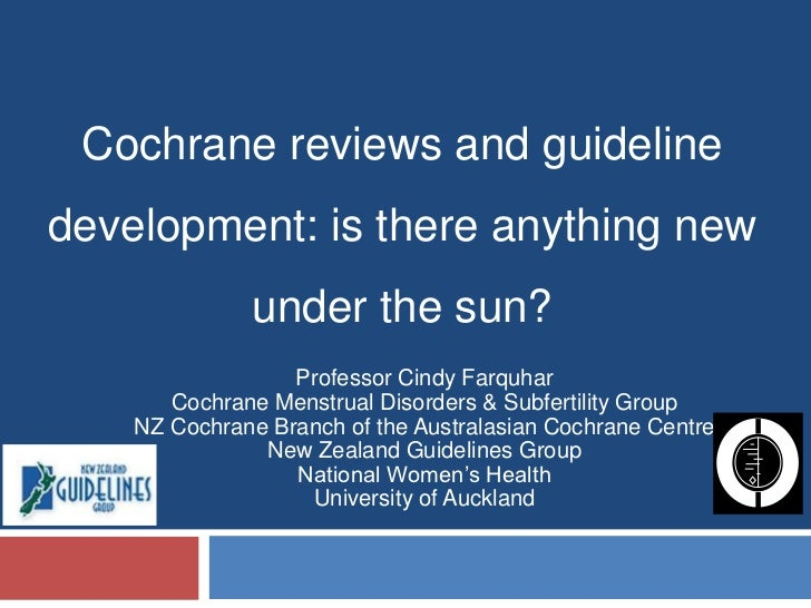 Cochrane reviews and guideline development: is there anything new under the sun?<br />Professor Cindy Farquhar<br />Cochra...