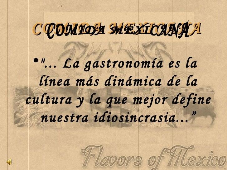 """COMIDA MEXICANA <ul><li>""""... La gastronomía es la línea más dinámica de la cultura y la que mejor define nuestra idio..."""