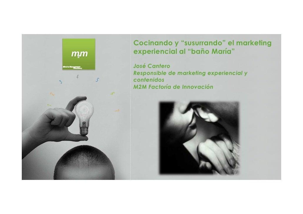 """Cocinando y """"susurrando"""" el marketingexperiencial al """"baño María""""José CanteroResponsible de marketing experiencial yconten..."""