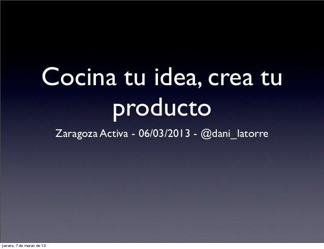 Cocina tu idea, crea tu                           producto                           Zaragoza Activa - 06/03/2013 - @dani_...