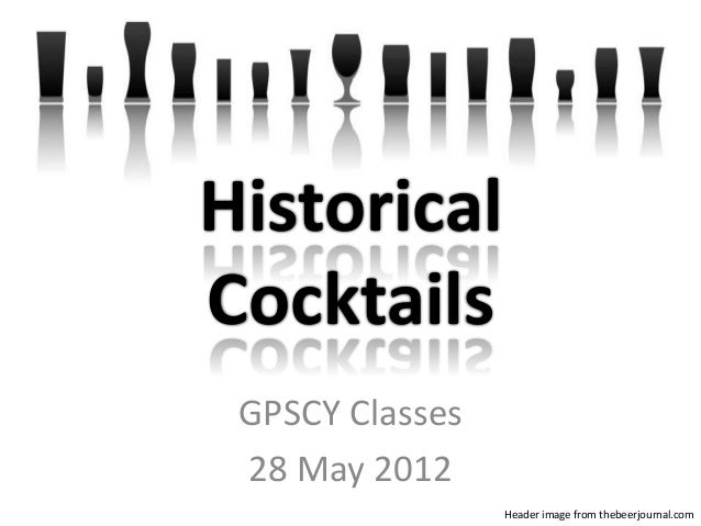 GPSCY Classes 28 May 2012 Header image from thebeerjournal.com Historical Cocktails