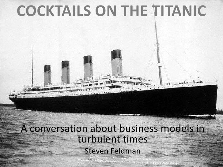 Cocktails on the titanic<br />A conversation about business models in turbulent times<br />Steven Feldman<br />