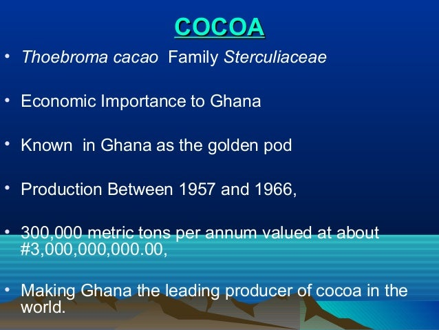 COCOA • Thoebroma cacao Family Sterculiaceae • Economic Importance to Ghana • Known in Ghana as the golden pod • Productio...