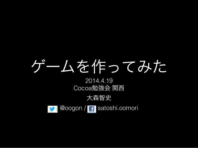ゲームを作ってみた 2014.4.19 Cocoa勉強会 関西 大森智史 @oogon / satoshi.oomori