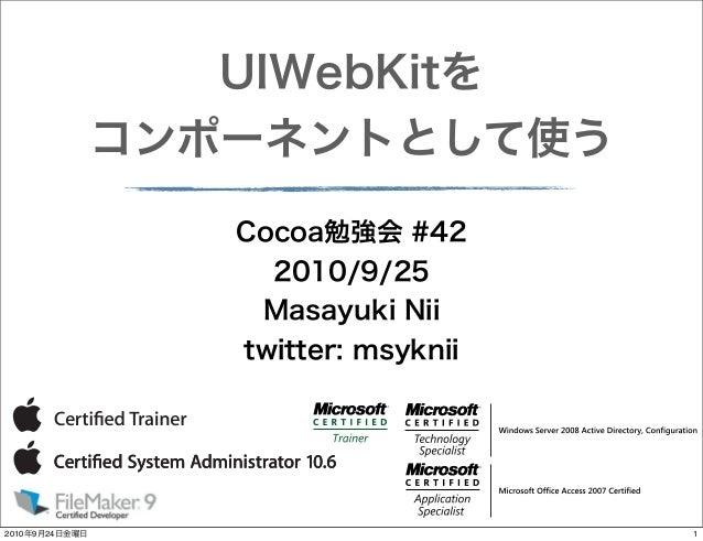 UIWebKitを コンポーネントとして使う Cocoa勉強会 #42 2010/9/25 Masayuki Nii twitter: msyknii  2010年9月24日金曜日  1