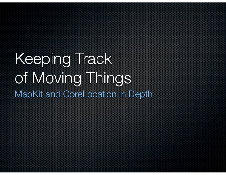 Keeping Trackof Moving ThingsMapKit and CoreLocation in Depth