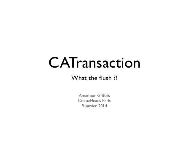 CATransaction What the flush ?! Amadour Griffais CocoaHeads Paris 9 janvier 2014