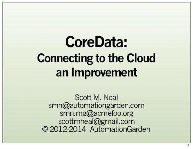 CoreData: Connecting to the Cloud an Improvement Scott M. Neal smn@automationgarden.com smn.mg@acmefoo.org scottmneal@gmai...