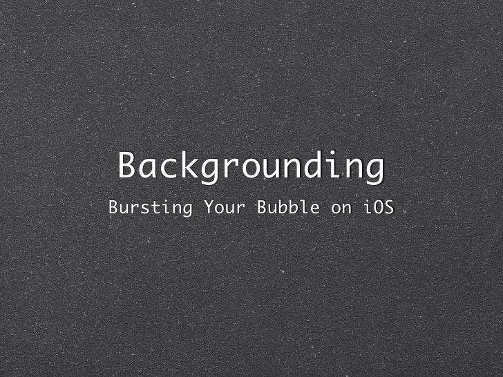BackgroundingBursting Your Bubble on iOS
