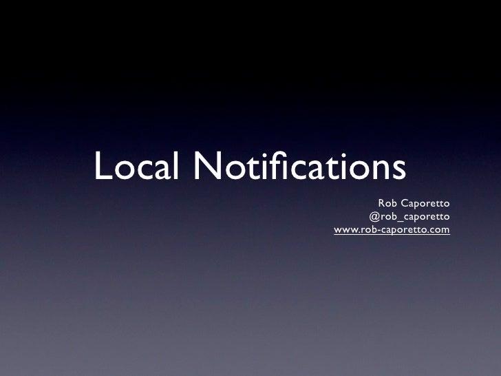 Local Notifications                     Rob Caporetto                    @rob_caporetto              www.rob-caporetto.com