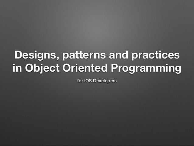 Designs, patterns and practices in Object Oriented Programming for iOS Developers