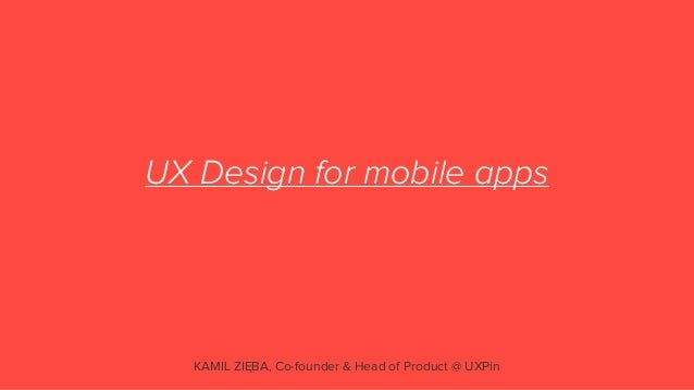 UX Design for mobile appsKAMIL ZIĘBA, Co-founder & Head of Product @ UXPin