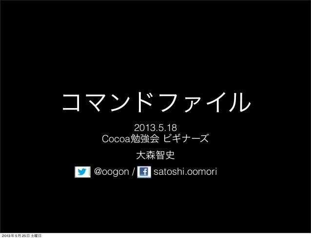 コマンドファイル2013.5.18Cocoa勉強会 ビギナーズ大森智史@oogon / satoshi.oomori2013年 5月 25日 土曜日