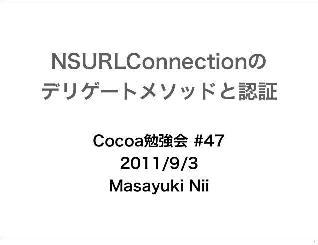 NSURLConnectionの デリゲートメソッドと認証 Cocoa勉強会 #47 2011/9/3 Masayuki Nii  1
