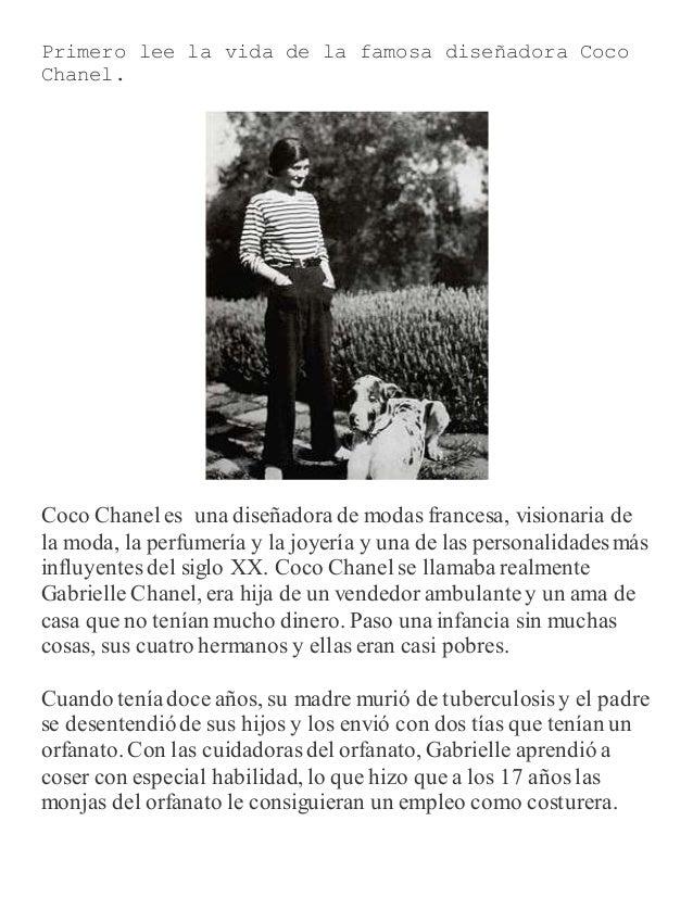 Primero lee la vida de la famosa diseñadora Coco Chanel. Coco Chanel es una diseñadorade modas francesa, visionaria de la ...