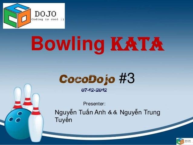 Bowling Kata   CocoDojo #3         07-12-2012          Presenter:  Nguyễn Tuấn Anh && Nguyễn Trung  Tuyến