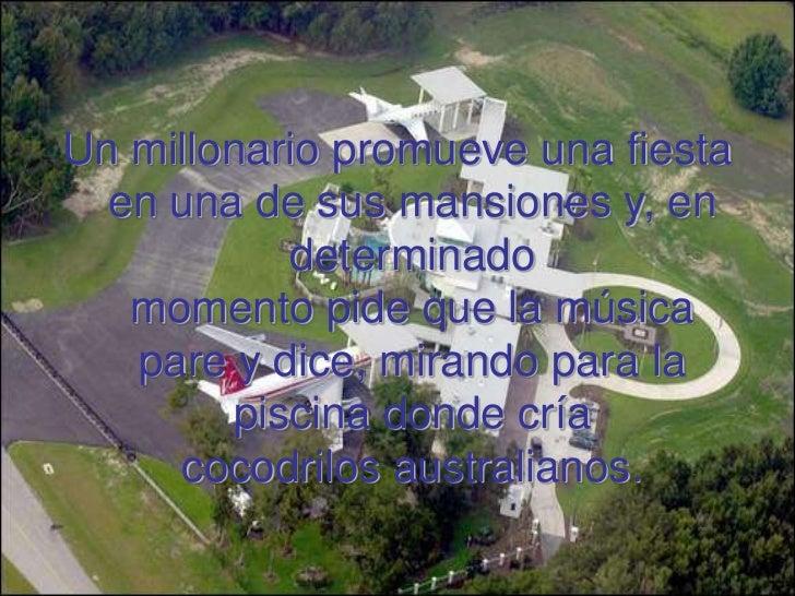 Un millonario promueve una fiesta  en una de sus mansiones y, en           determinado   momento pide que la música   pare...