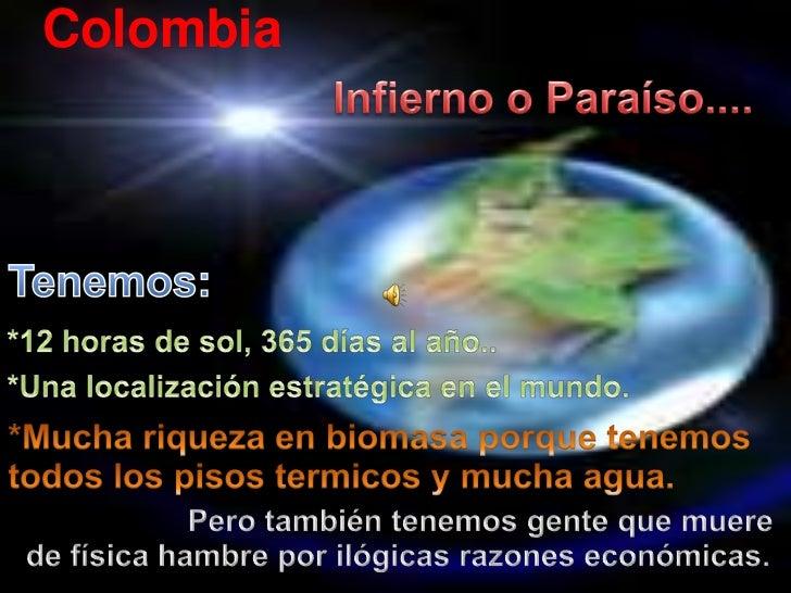 Colombia<br />Infierno o Paraíso....<br />Tenemos:<br />*12 horas de sol, 365 días al año..<br />*Unalocalizaciónestratégi...