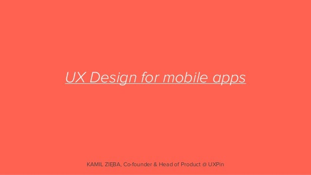 UX Design for mobile apps   KAMIL ZIĘBA, Co-founder & Head of Product @ UXPin