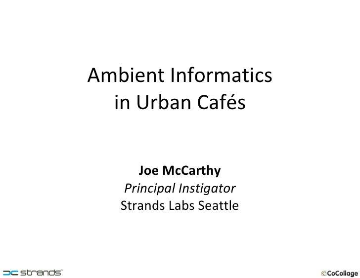 Ambient Informatics in Urban Cafés Joe McCarthy Principal Instigator Strands Labs Seattle