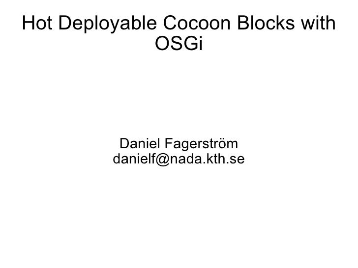 Hot Deployable Cocoon Blocks with OSGi Daniel Fagerström [email_address]