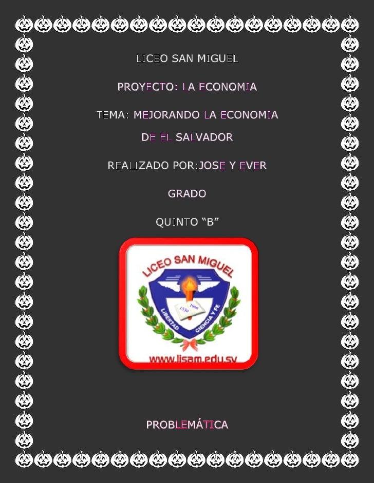 liceo san miguel<br />proyecto: la economia<br />tema: mejorando la economia de el salvador<br />realizado por:jose y ever...