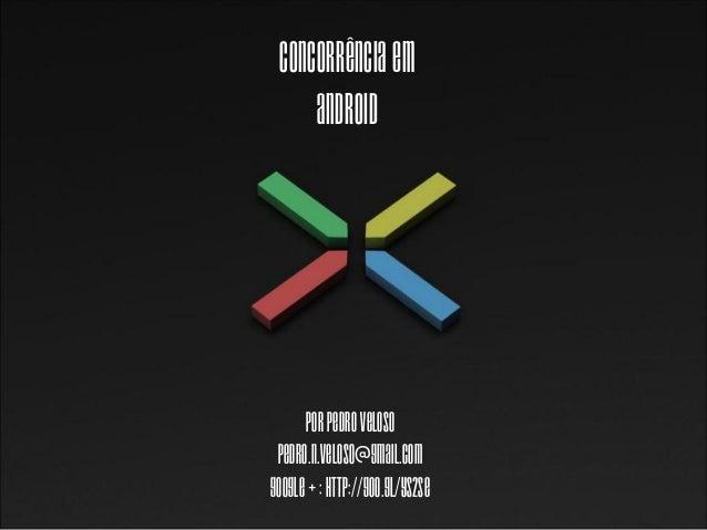 Concorrência em     Android      Por Pedro Veloso pedro.n.veloso@gmail.comGoogle + : http://goo.gl/yS2sE