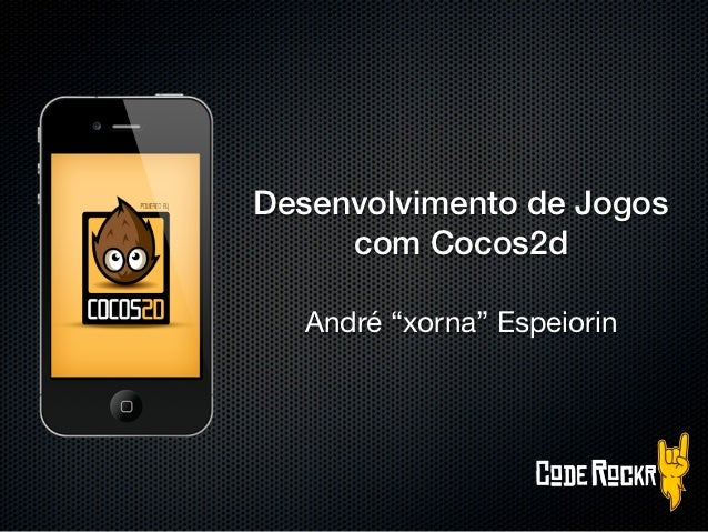 """Desenvolvimento de Jogos     com Cocos2d  André """"xorna"""" Espeiorin"""