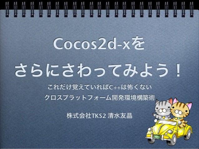 Cocos2d-xをさらにさわってみよう!  これだけ覚えていればC++は怖くない クロスプラットフォーム開発環境構築術     株式会社TKS2 清水友晶