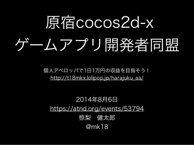 原宿cocos2d-x ゲームアプリ開発者同盟 個人デベロッパで1日1万円の収益を目指そう! http://t18mkx.lolipop.jp/harajuku_aa/ 2014年8月6日 https://atnd.org/events/537...