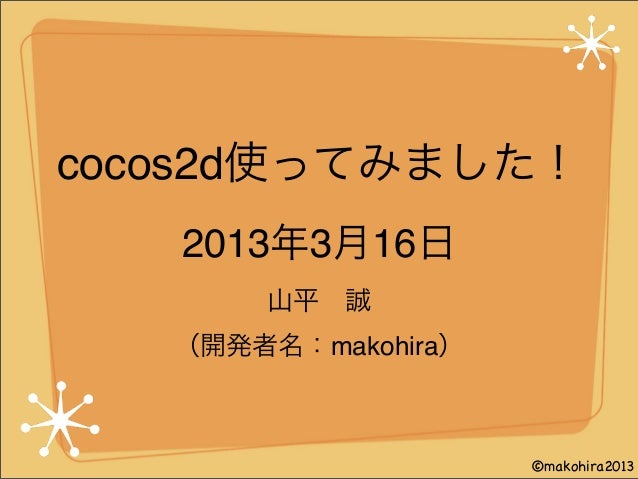 cocos2d使ってみました! 山平誠 (開発者名:makohira) 2013年3月16日 ©makohira2013