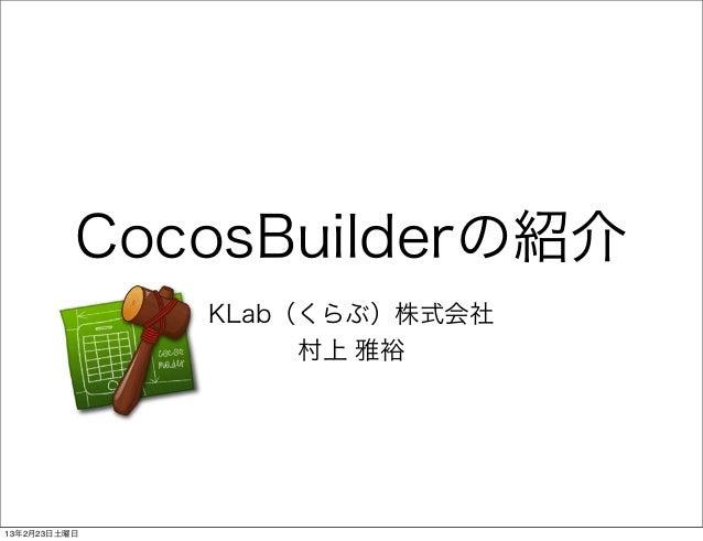 CocosBuilderの紹介              KLab(くらぶ)株式会社                   村上 雅裕13年2月23日土曜日