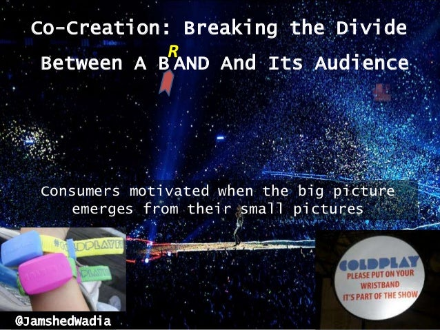 Co-Creation: Breaking the Divide              R   Between A B AND And Its Audience   Consumers motivated when the big pict...