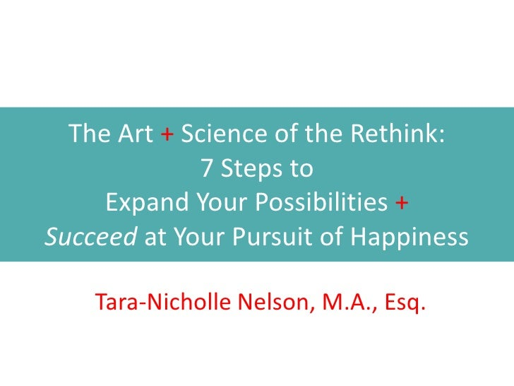 The Art + Science of the Rethink:             7 Steps to     Expand Your Possibilities +Succeed at Your Pursuit of Happine...