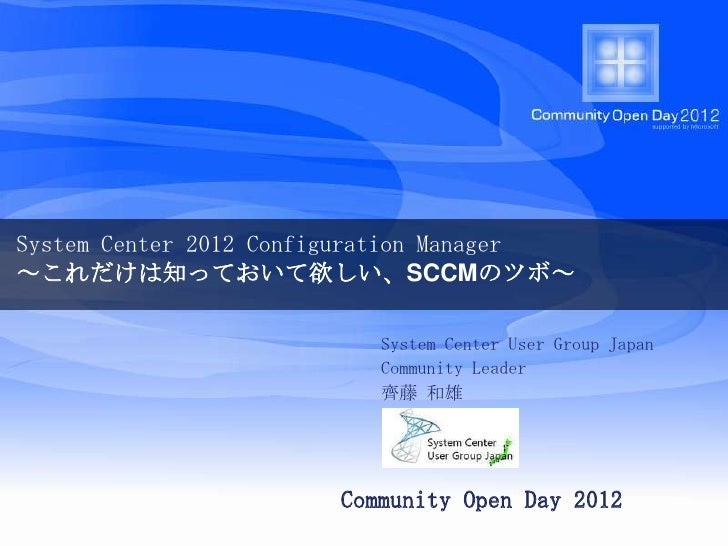 System Center 2012 Configuration Manager~これだけは知っておいて欲しい、SCCMのツボ~                          System Center User Group Japan  ...
