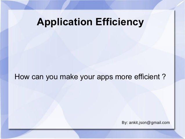 Application Efficiency  How can you make your apps more efficient ?  By: ankit.json@gmail.com