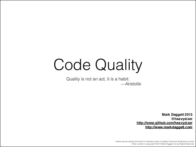 Code Quality Quality is not an act, it is a habit. —Aristotle  Mark Daggett 2013! @heavysixer! http://www.github.com/heavy...
