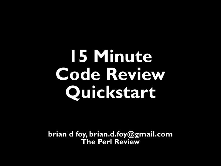 15 Minute Code Review  Quickstartbrian d foy, brian.d.foy@gmail.com          The Perl Review