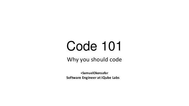 Code 101 Why you should code +SamuelOkoroafor  Software Engineer at iQube Labs