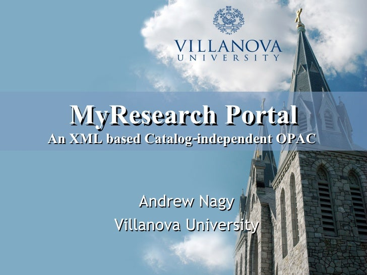 MyResearch Portal An XML based Catalog-independent OPAC   <ul><ul><li>Andrew Nagy </li></ul></ul><ul><ul><li>Villanova Uni...